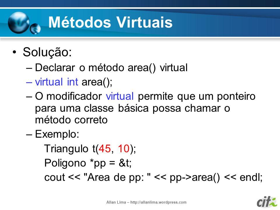 Allan Lima – http://allanlima.wordpress.com Métodos Virtuais Solução: –Declarar o método area() virtual –virtual int area(); –O modificador virtual pe
