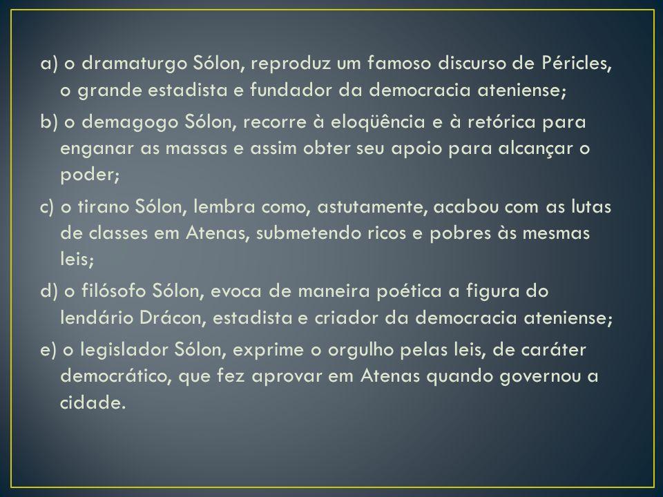 a) o dramaturgo Sólon, reproduz um famoso discurso de Péricles, o grande estadista e fundador da democracia ateniense; b) o demagogo Sólon, recorre à