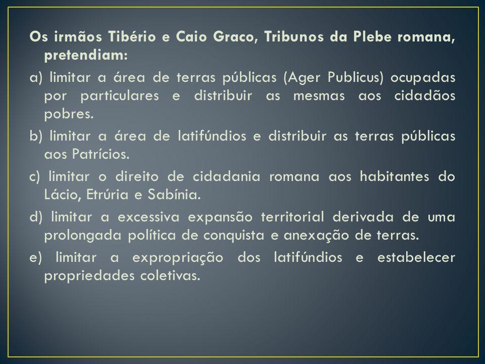 Os irmãos Tibério e Caio Graco, Tribunos da Plebe romana, pretendiam: a) limitar a área de terras públicas (Ager Publicus) ocupadas por particulares e