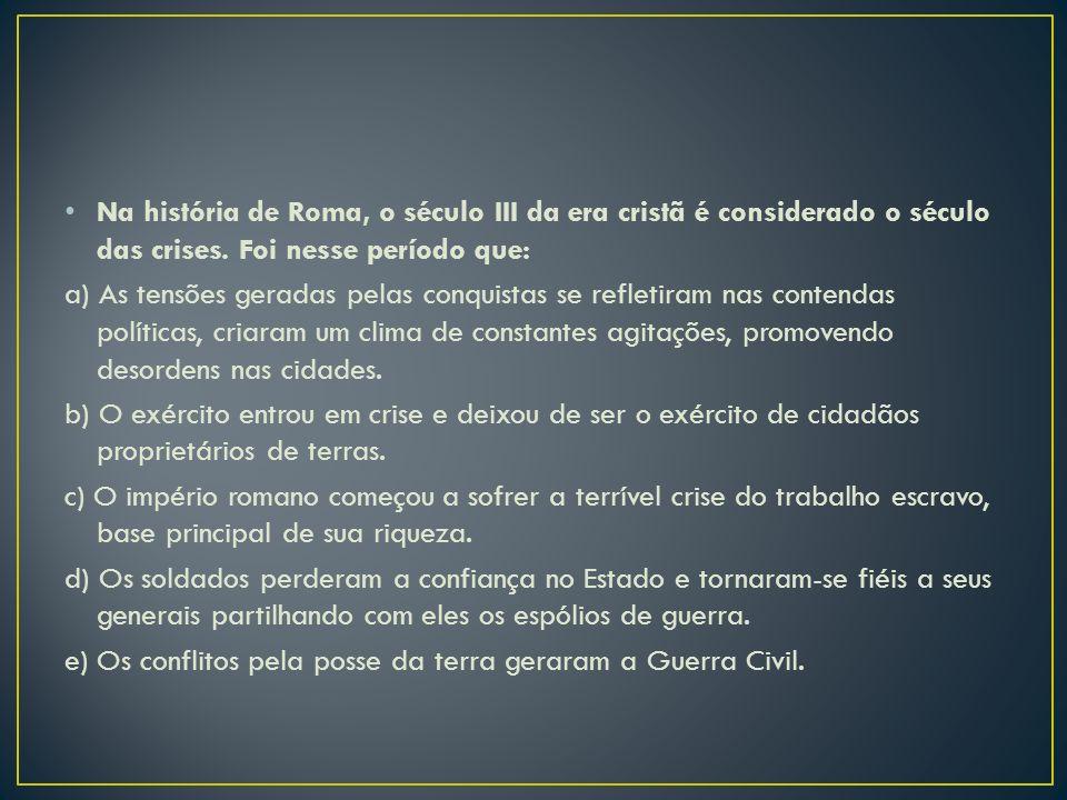 Na história de Roma, o século III da era cristã é considerado o século das crises. Foi nesse período que: a) As tensões geradas pelas conquistas se re