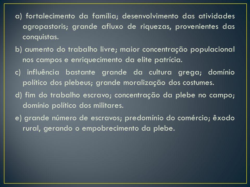 a) fortalecimento da família; desenvolvimento das atividades agropastoris; grande afluxo de riquezas, provenientes das conquistas. b) aumento do traba
