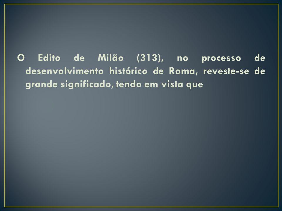 O Edito de Milão (313), no processo de desenvolvimento histórico de Roma, reveste-se de grande significado, tendo em vista que