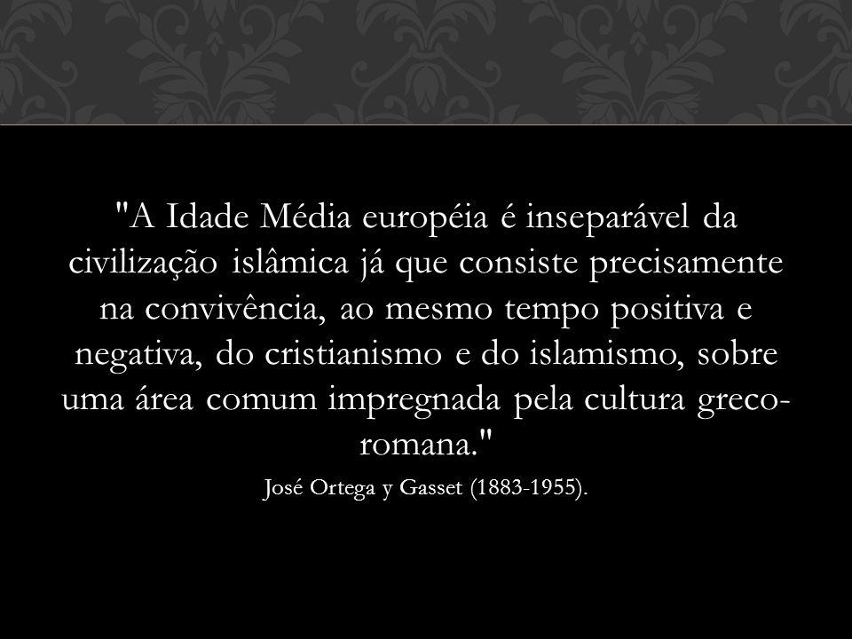A Idade Média européia é inseparável da civilização islâmica já que consiste precisamente na convivência, ao mesmo tempo positiva e negativa, do cristianismo e do islamismo, sobre uma área comum impregnada pela cultura greco- romana. José Ortega y Gasset (1883-1955).