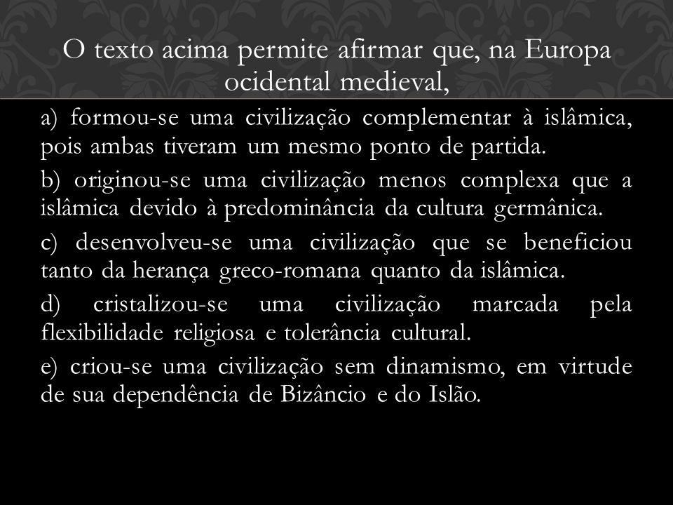 O texto acima permite afirmar que, na Europa ocidental medieval, a) formou-se uma civilização complementar à islâmica, pois ambas tiveram um mesmo pon