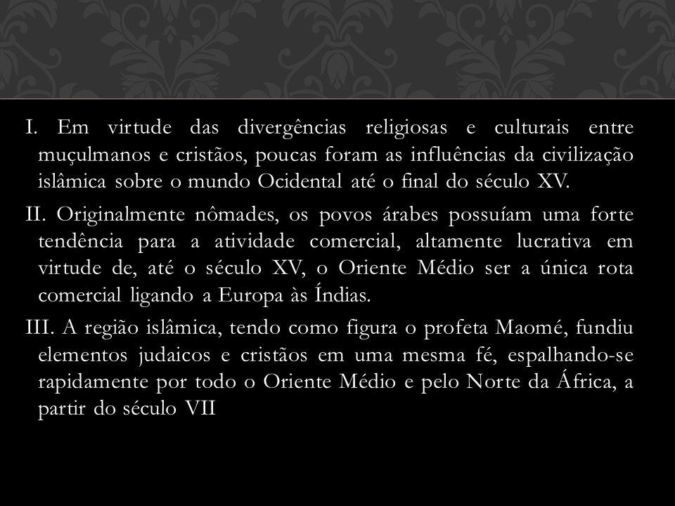 I. Em virtude das divergências religiosas e culturais entre muçulmanos e cristãos, poucas foram as influências da civilização islâmica sobre o mundo O