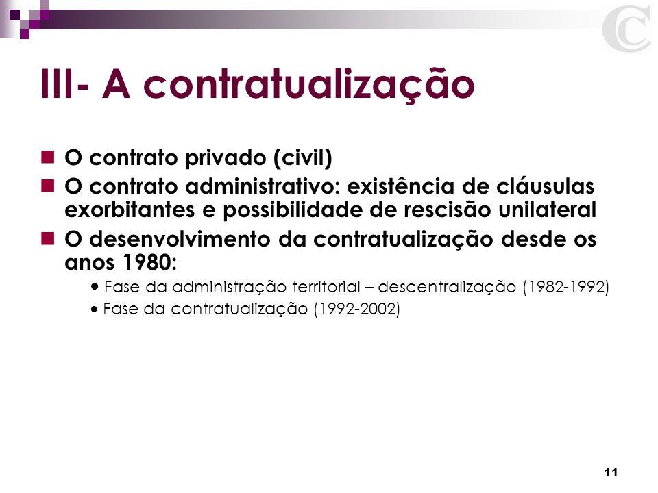 11 III- A contratualização O contrato privado (civil) O contrato administrativo: existência de cláusulas exorbitantes e possibilidade de rescisão unil