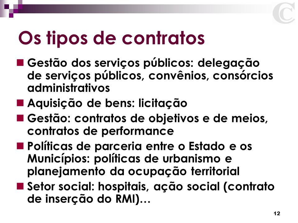 12 Os tipos de contratos Gestão dos serviços públicos: delegação de serviços públicos, convênios, consórcios administrativos Aquisição de bens: licita