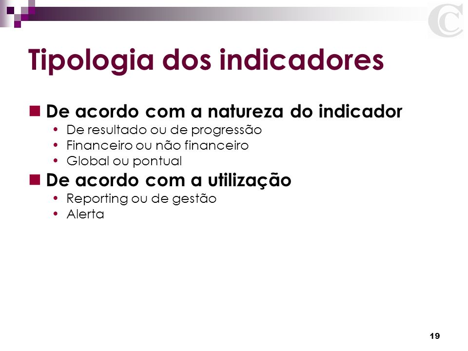 19 Tipologia dos indicadores De acordo com a natureza do indicador De resultado ou de progressão Financeiro ou não financeiro Global ou pontual De aco