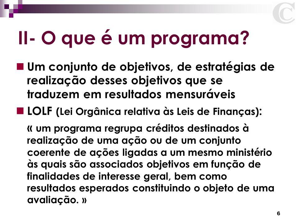 6 II- O que é um programa? Um conjunto de objetivos, de estratégias de realização desses objetivos que se traduzem em resultados mensuráveis LOLF (Lei