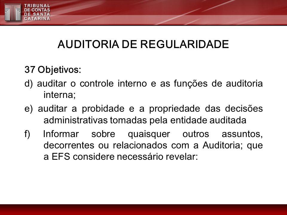 AUDITORIA DE REGULARIDADE 37 Objetivos: d) auditar o controle interno e as funções de auditoria interna; e) auditar a probidade e a propriedade das de