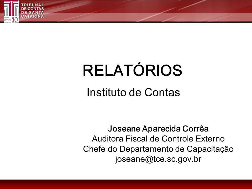 RELATÓRIOS Joseane Aparecida Corrêa Auditora Fiscal de Controle Externo Chefe do Departamento de Capacitação joseane@tce.sc.gov.br Instituto de Contas