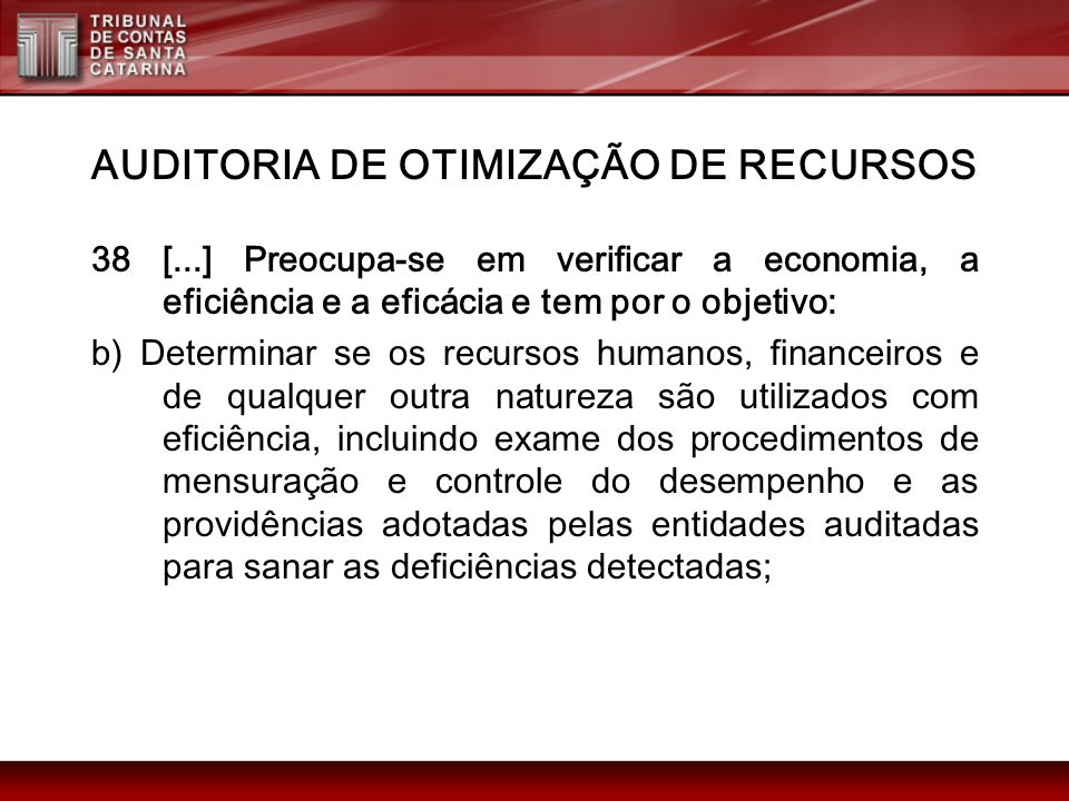 AUDITORIA DE OTIMIZAÇÃO DE RECURSOS 38 [...] Preocupa-se em verificar a economia, a eficiência e a eficácia e tem por o objetivo: b) Determinar se os