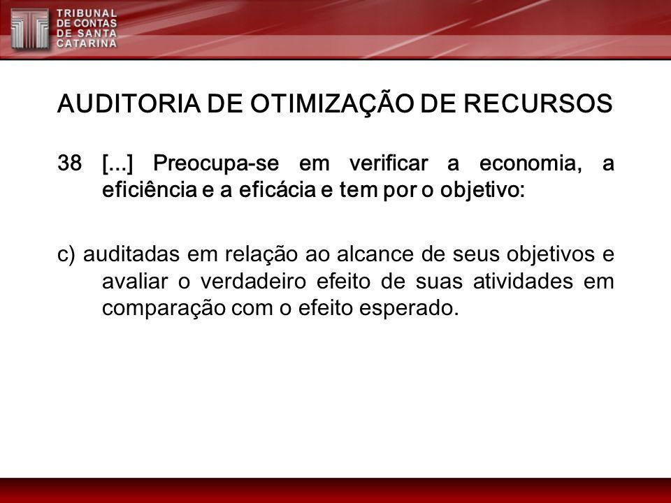 AUDITORIA DE OTIMIZAÇÃO DE RECURSOS 38 [...] Preocupa-se em verificar a economia, a eficiência e a eficácia e tem por o objetivo: c) auditadas em rela