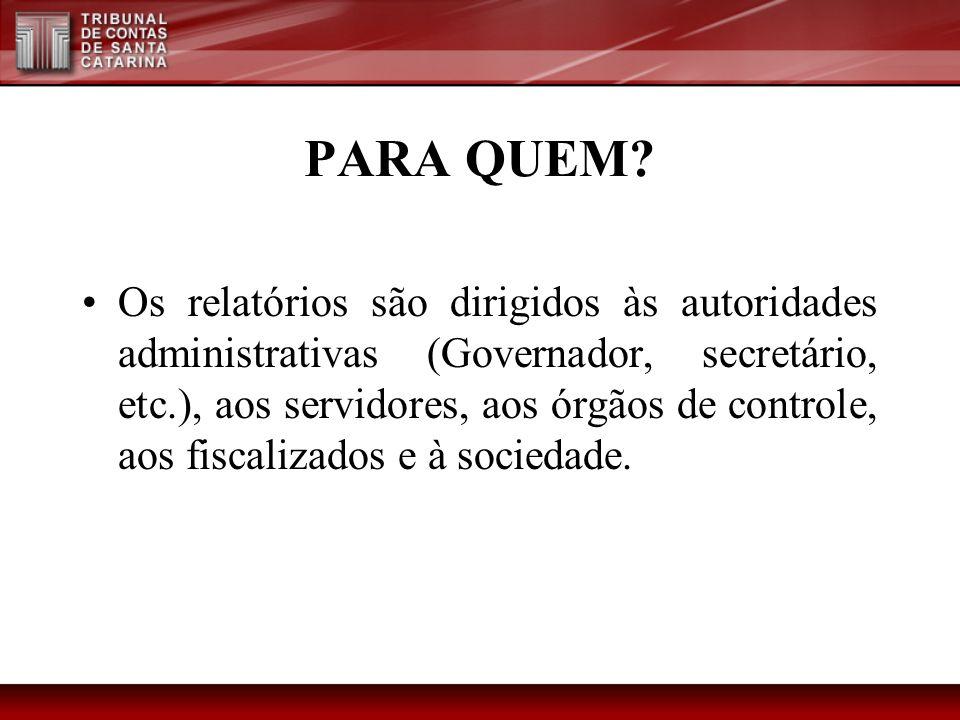 PARA QUEM? Os relatórios são dirigidos às autoridades administrativas (Governador, secretário, etc.), aos servidores, aos órgãos de controle, aos fisc