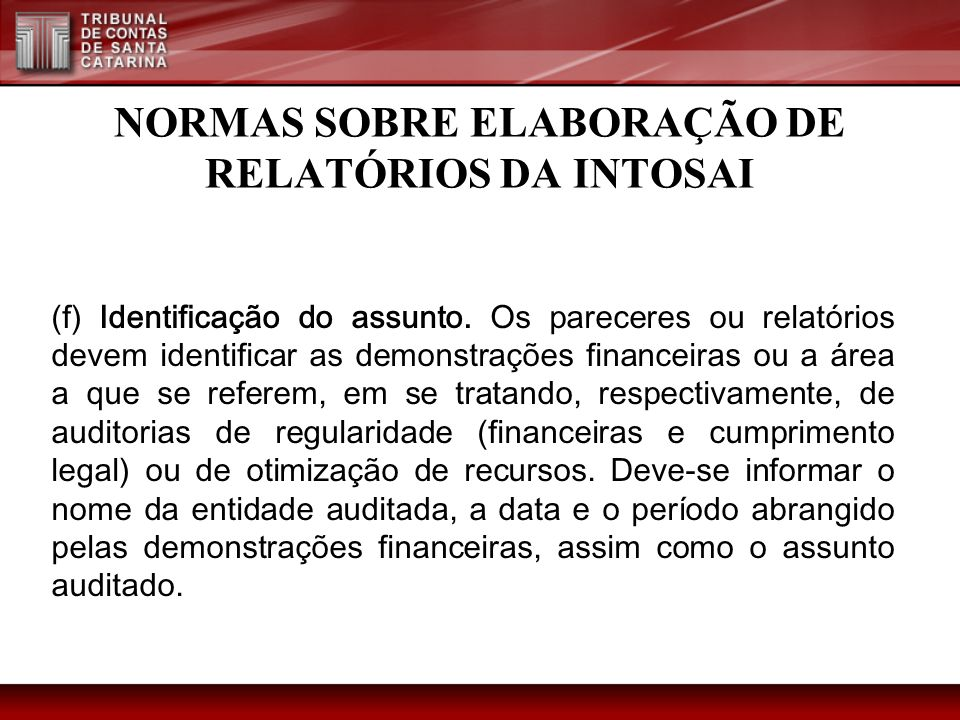 NORMAS SOBRE ELABORAÇÃO DE RELATÓRIOS DA INTOSAI (f) Identificação do assunto. Os pareceres ou relatórios devem identificar as demonstrações financeir