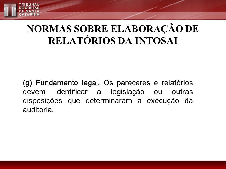 NORMAS SOBRE ELABORAÇÃO DE RELATÓRIOS DA INTOSAI (g) Fundamento legal. Os pareceres e relatórios devem identificar a legislação ou outras disposições