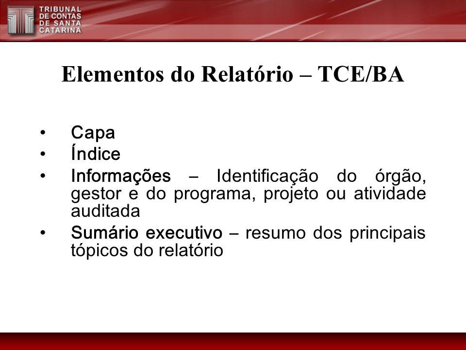 Elementos do Relatório – TCE/BA Capa Índice Informações – Identificação do órgão, gestor e do programa, projeto ou atividade auditada Sumário executiv