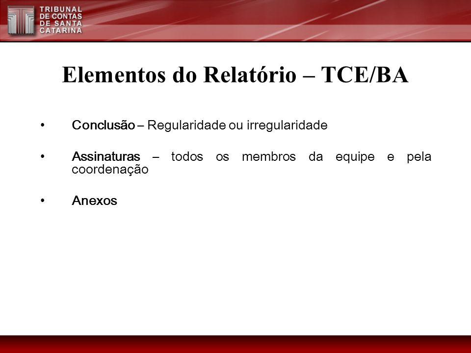Elementos do Relatório – TCE/BA Conclusão – Regularidade ou irregularidade Assinaturas – todos os membros da equipe e pela coordenação Anexos