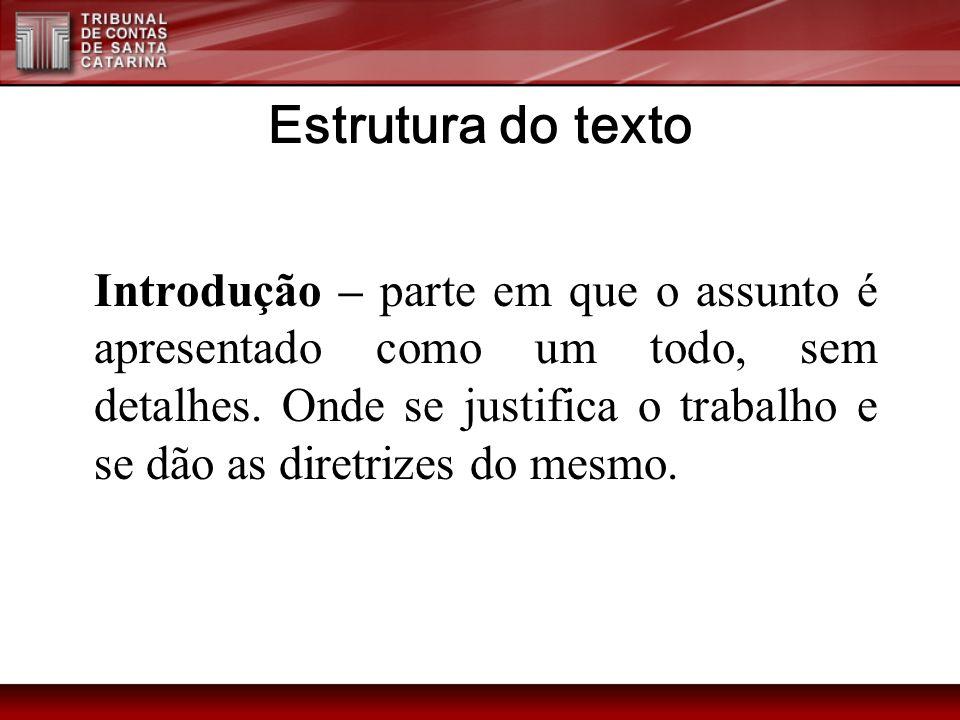 Estrutura do texto Introdução – parte em que o assunto é apresentado como um todo, sem detalhes. Onde se justifica o trabalho e se dão as diretrizes d