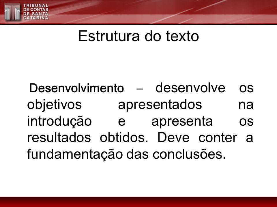 Estrutura do texto Desenvolvimento – desenvolve os objetivos apresentados na introdução e apresenta os resultados obtidos. Deve conter a fundamentação