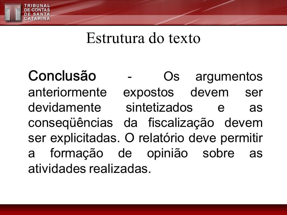 Estrutura do texto Conclusão - Os argumentos anteriormente expostos devem ser devidamente sintetizados e as conseqüências da fiscalização devem ser ex