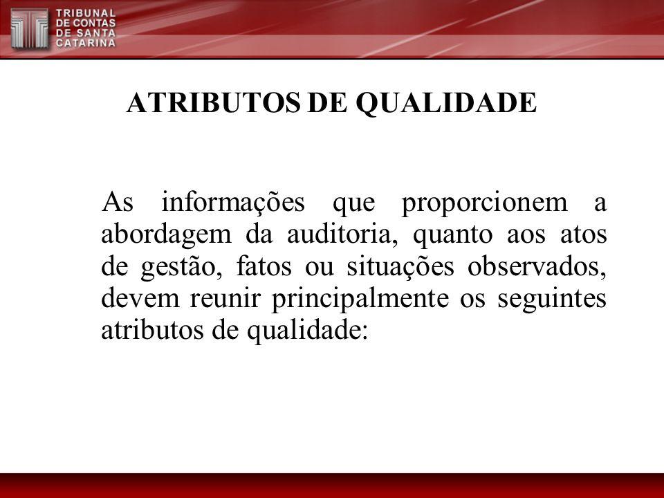 ATRIBUTOS DE QUALIDADE As informações que proporcionem a abordagem da auditoria, quanto aos atos de gestão, fatos ou situações observados, devem reuni