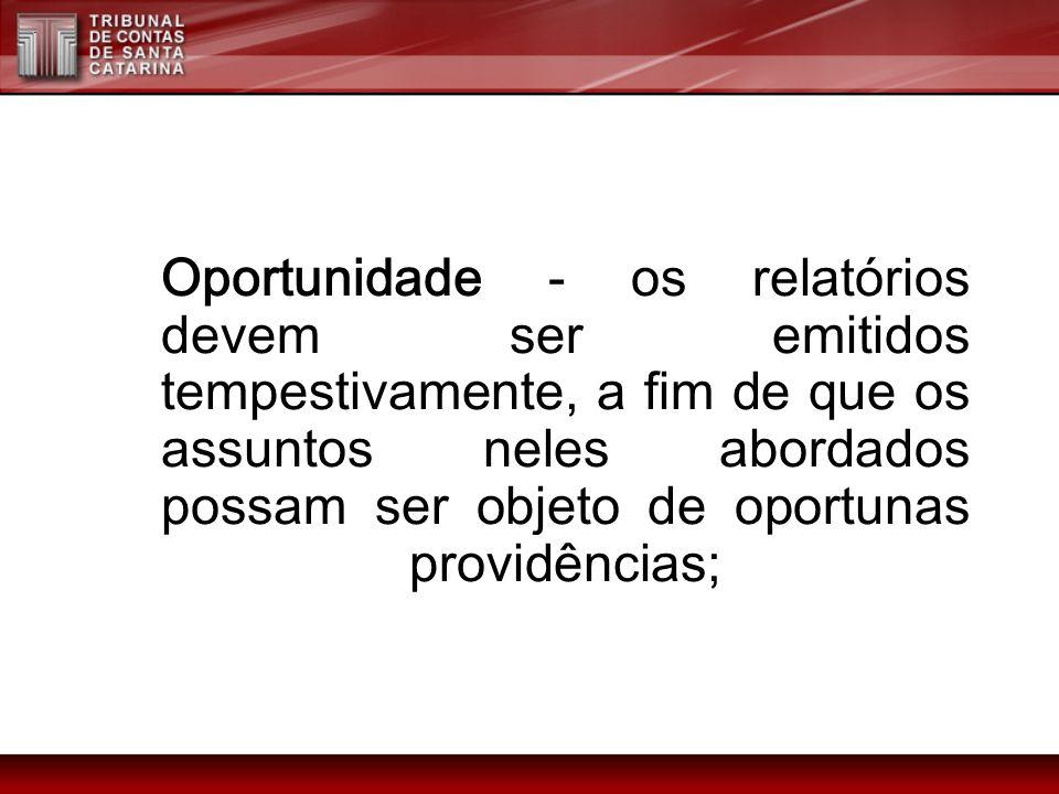 Oportunidade - os relatórios devem ser emitidos tempestivamente, a fim de que os assuntos neles abordados possam ser objeto de oportunas providências;