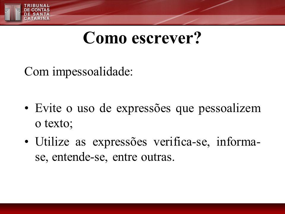 Como escrever? Com impessoalidade: Evite o uso de expressões que pessoalizem o texto; Utilize as expressões verifica-se, informa- se, entende-se, entr