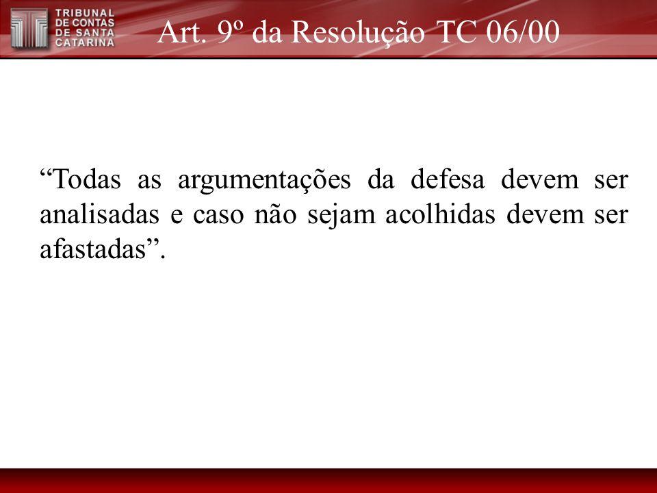 Art. 9º da Resolução TC 06/00 Todas as argumentações da defesa devem ser analisadas e caso não sejam acolhidas devem ser afastadas.