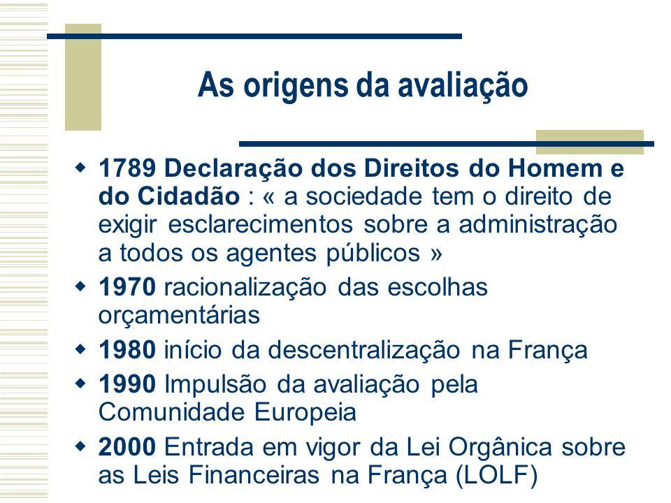 As origens da avaliação 1789 Declaração dos Direitos do Homem e do Cidadão : « a sociedade tem o direito de exigir esclarecimentos sobre a administraç