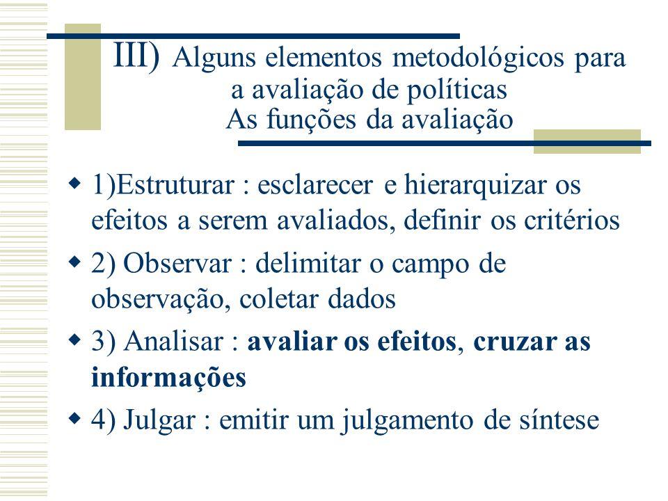 III) Alguns elementos metodológicos para a avaliação de políticas As funções da avaliação 1)Estruturar : esclarecer e hierarquizar os efeitos a serem