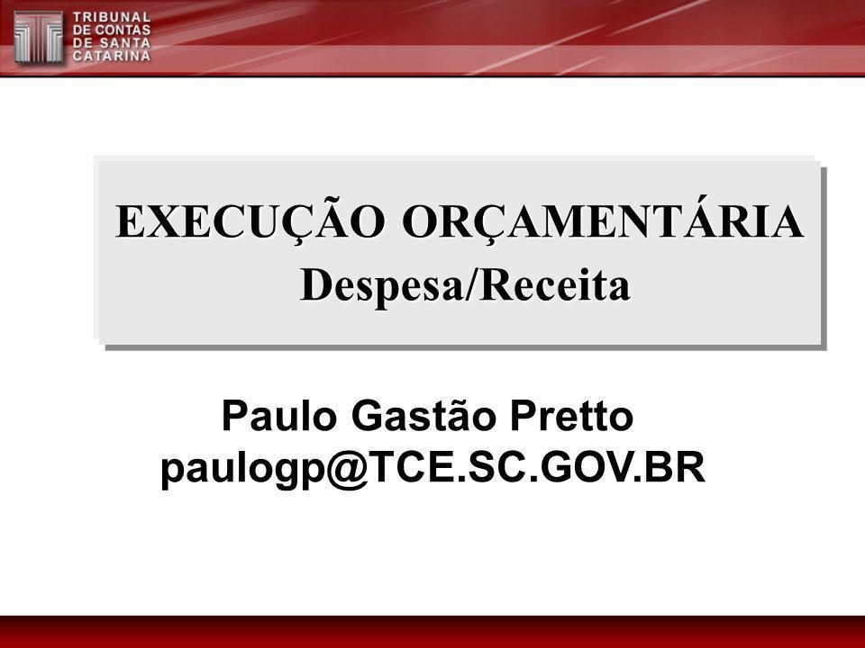 EXECUÇÃO ORÇAMENTÁRIA Despesa/Receita Paulo Gastão Pretto paulogp@TCE.SC.GOV.BR