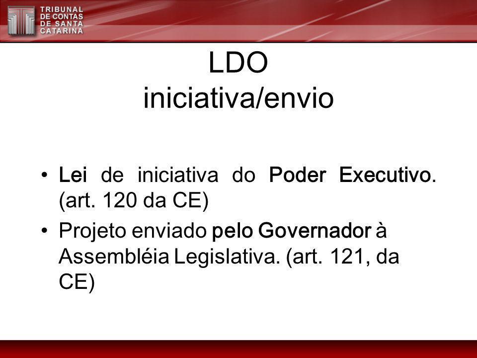LDO iniciativa/envio Lei de iniciativa do Poder Executivo. (art. 120 da CE) Projeto enviado pelo Governador à Assembléia Legislativa. (art. 121, da CE