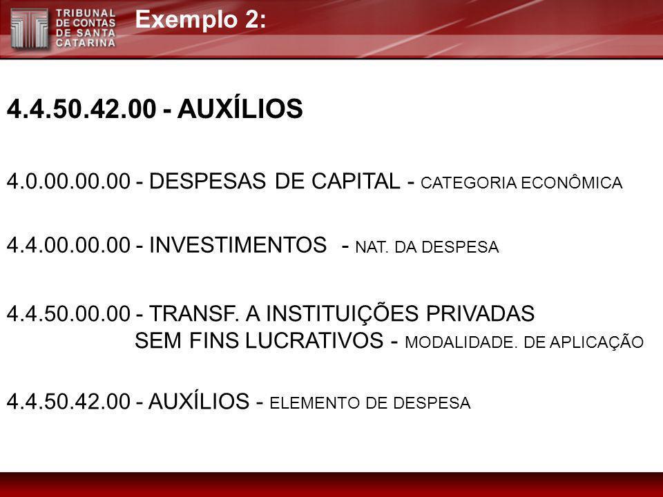Exemplo 2: 4.4.50.42.00 - AUXÍLIOS 4.0.00.00.00 - DESPESAS DE CAPITAL - CATEGORIA ECONÔMICA 4.4.00.00.00 - INVESTIMENTOS - NAT. DA DESPESA 4.4.50.00.0