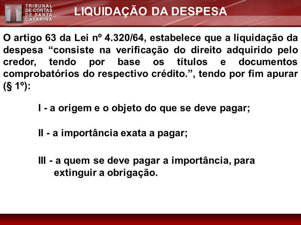 LIQUIDAÇÃO DA DESPESA O artigo 63 da Lei nº 4.320/64, estabelece que a liquidação da despesa consiste na verificação do direito adquirido pelo credor,