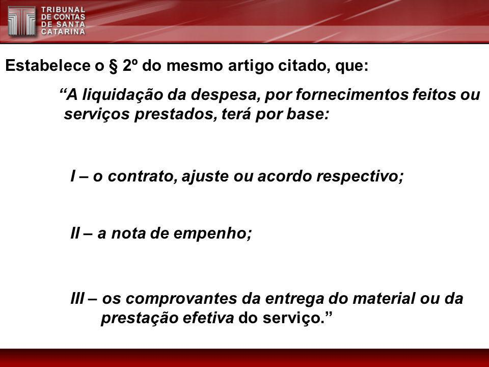 Estabelece o § 2º do mesmo artigo citado, que: A liquidação da despesa, por fornecimentos feitos ou serviços prestados, terá por base: I – o contrato,