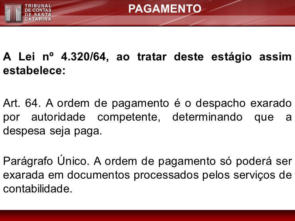 PAGAMENTO A Lei nº 4.320/64, ao tratar deste estágio assim estabelece: Art. 64. A ordem de pagamento é o despacho exarado por autoridade competente, d