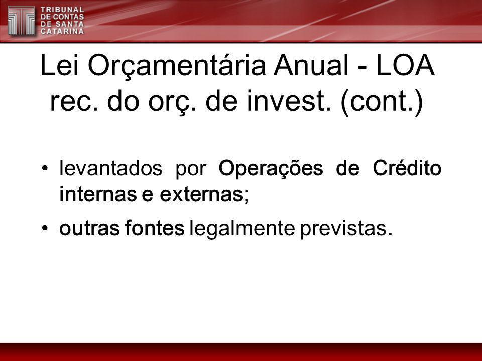 Lei Orçamentária Anual - LOA rec. do orç. de invest. (cont.) levantados por Operações de Crédito internas e externas; outras fontes legalmente previst