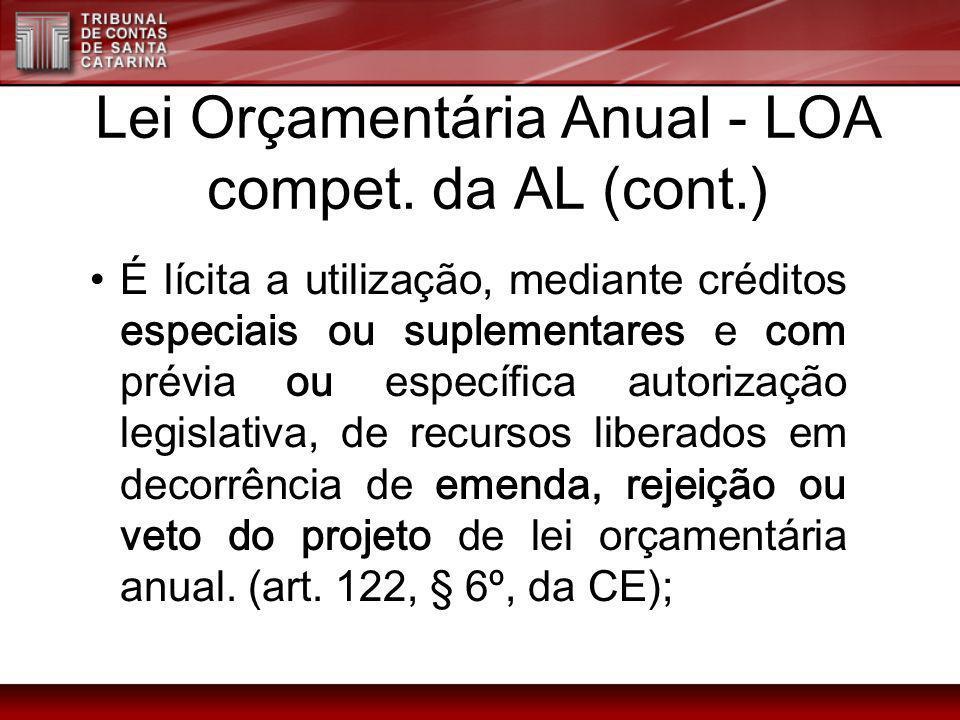 Lei Orçamentária Anual - LOA compet. da AL (cont.) É lícita a utilização, mediante créditos especiais ou suplementares e com prévia ou específica auto