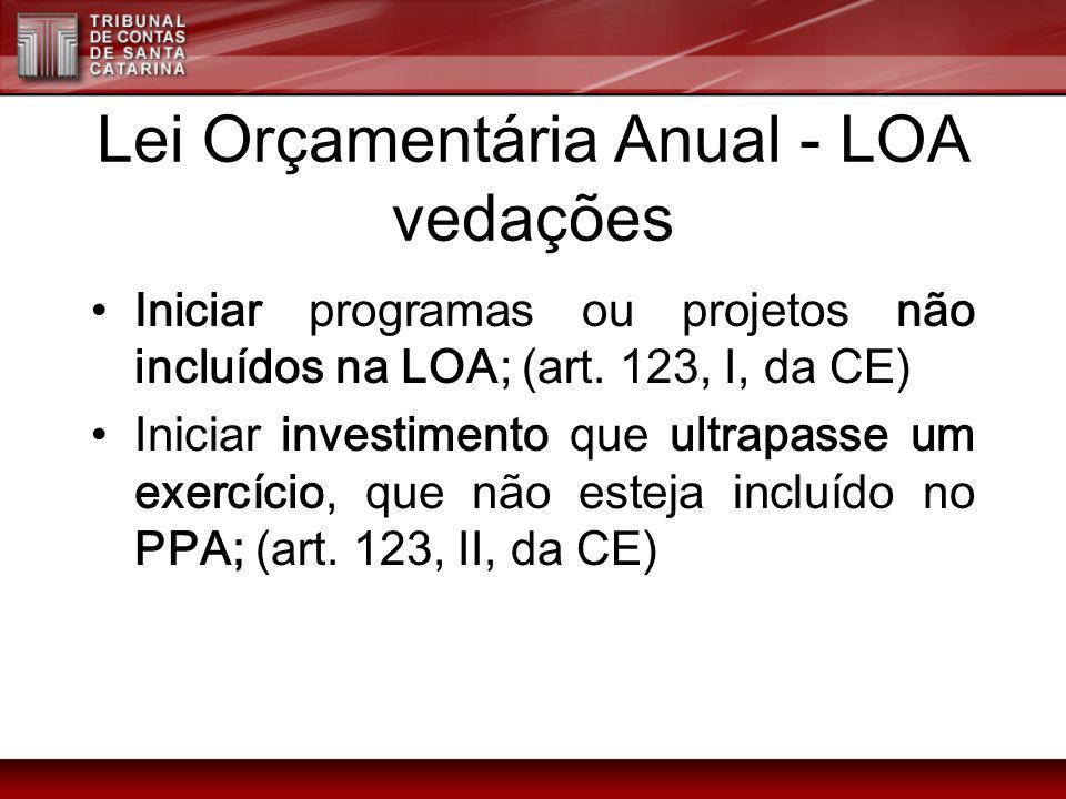 Lei Orçamentária Anual - LOA vedações Iniciar programas ou projetos não incluídos na LOA; (art. 123, I, da CE) Iniciar investimento que ultrapasse um