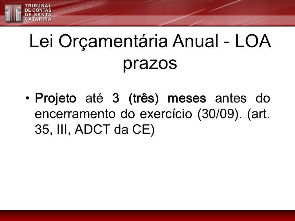 Lei Orçamentária Anual - LOA prazos Projeto até 3 (três) meses antes do encerramento do exercício (30/09). (art. 35, III, ADCT da CE)