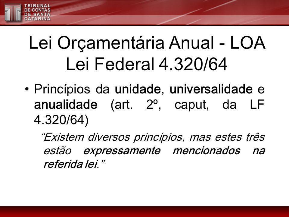 Lei Orçamentária Anual - LOA Lei Federal 4.320/64 Princípios da unidade, universalidade e anualidade (art. 2º, caput, da LF 4.320/64) Existem diversos