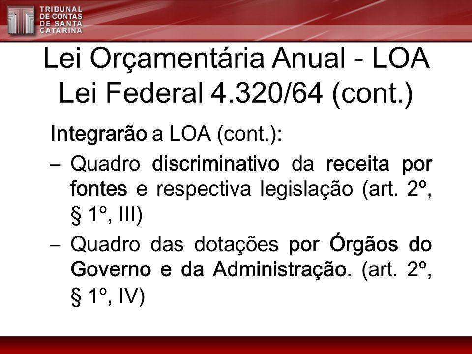 Lei Orçamentária Anual - LOA Lei Federal 4.320/64 (cont.) Integrarão a LOA (cont.): –Quadro discriminativo da receita por fontes e respectiva legislaç