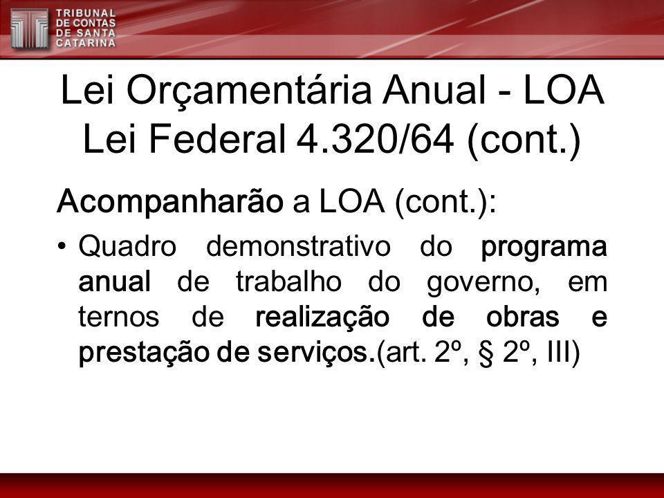 Lei Orçamentária Anual - LOA Lei Federal 4.320/64 (cont.) Acompanharão a LOA (cont.): Quadro demonstrativo do programa anual de trabalho do governo, e