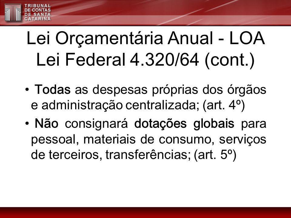 Lei Orçamentária Anual - LOA Lei Federal 4.320/64 (cont.) Todas as despesas próprias dos órgãos e administração centralizada; (art. 4º) Não consignará