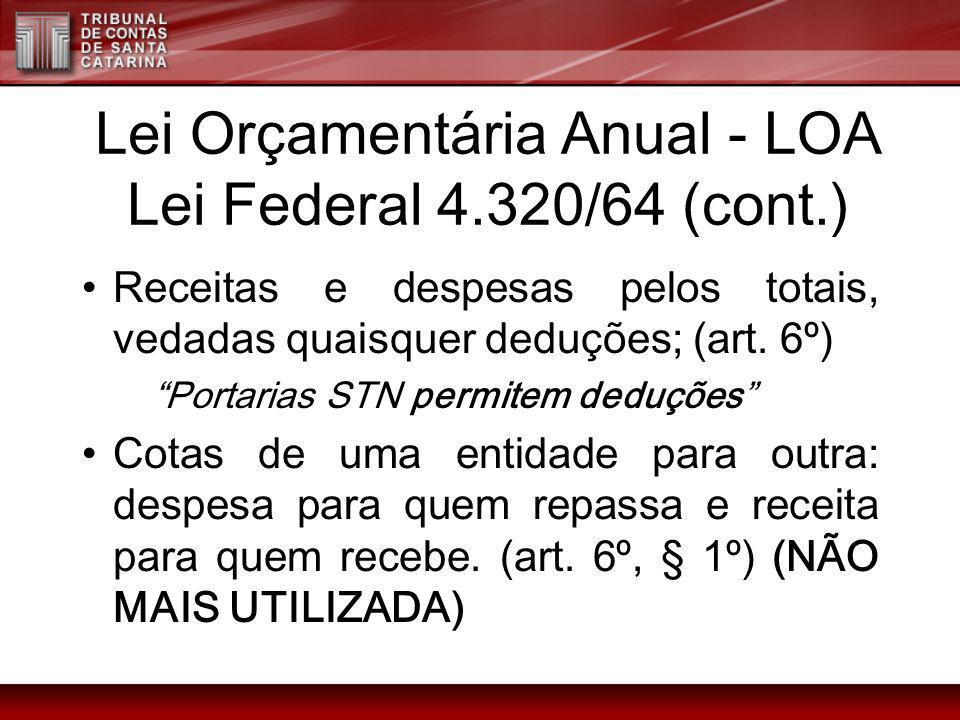 Lei Orçamentária Anual - LOA Lei Federal 4.320/64 (cont.) Receitas e despesas pelos totais, vedadas quaisquer deduções; (art. 6º) Portarias STN permit