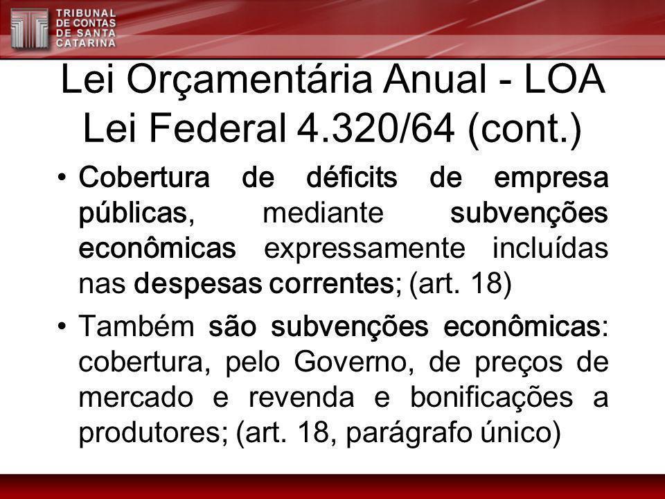 Lei Orçamentária Anual - LOA Lei Federal 4.320/64 (cont.) Cobertura de déficits de empresa públicas, mediante subvenções econômicas expressamente incl