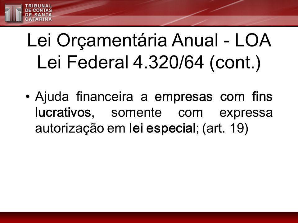 Lei Orçamentária Anual - LOA Lei Federal 4.320/64 (cont.) Ajuda financeira a empresas com fins lucrativos, somente com expressa autorização em lei esp