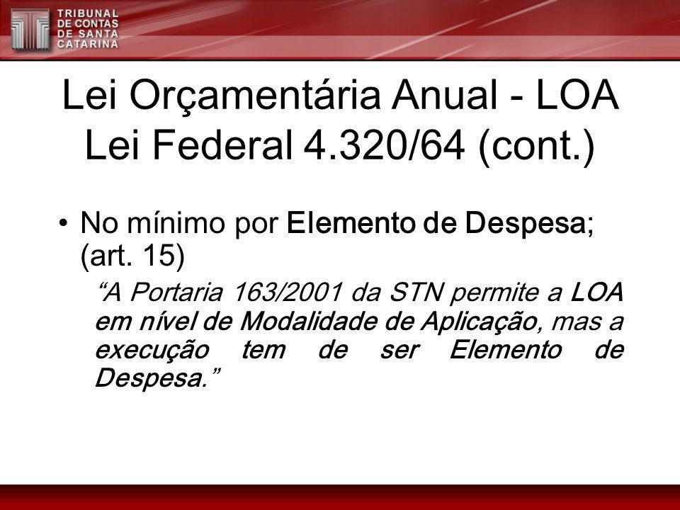 Lei Orçamentária Anual - LOA Lei Federal 4.320/64 (cont.) No mínimo por Elemento de Despesa; (art. 15) A Portaria 163/2001 da STN permite a LOA em nív
