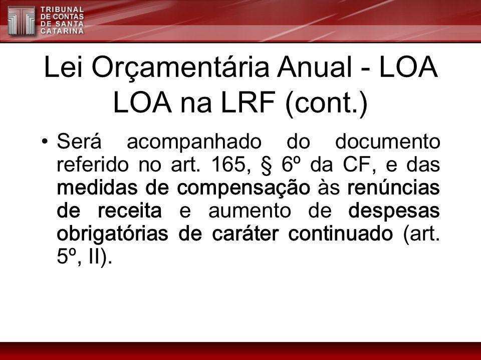 Lei Orçamentária Anual - LOA LOA na LRF (cont.) Será acompanhado do documento referido no art. 165, § 6º da CF, e das medidas de compensação às renúnc